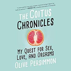The Coitus Chronicles: My Quest for Sex, Love, and Orgasms [Audiobook]