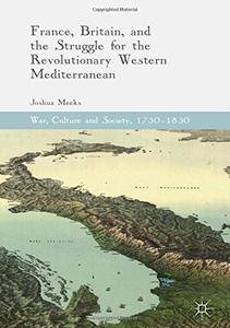France, Britain, and the Struggle for the Revolutionary Western Mediterranean (War, Culture and Society, 1750-1850)