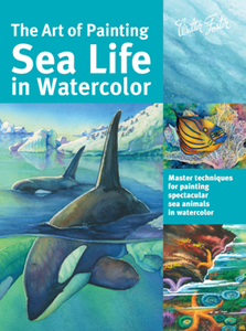 The Art of Painting Sea Life in Watercolor : Master Techniques for Painting Spectacular Sea Animals in Watercolor