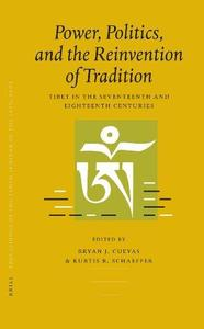 Power, Politics, and the Reinvention of Tradition: Tibet in the Seventeenth and Eighteenth Centuries (Proceedings of the Tenth
