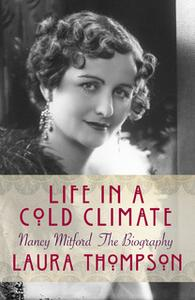 «Life in a Cold Climate: Nancy Mitford The Biography» by Laura Thompson