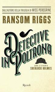 Ransom Riggs - Detective in poltrona. Come si diventa Sherlock Holmes
