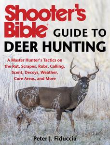 Shooter's Bible Guide to Deer Hunting: A Master Hunter's Tactics on the Rut, Scrapes, Rubs, Calling, Scent, Decoys, Weather...