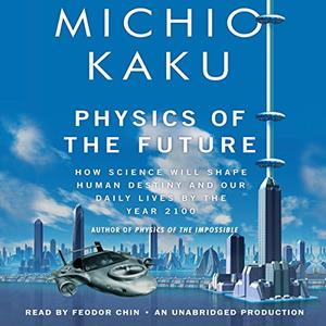 Physics of the Future: How Science Will Shape Human Destiny and Our Daily Lives by the Year 2100 [Audiobook]
