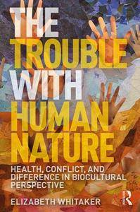 The Trouble with Human Nature : Health, Conflict, and Difference in Biocultural Perspective