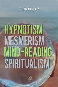 «Hypnotism, Mesmerism, Mind-Reading and Spiritualism» by A. Alpheus