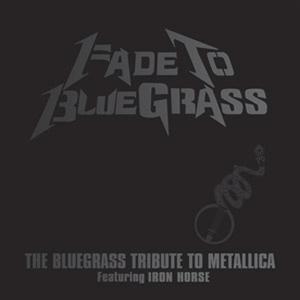 Iron Horse:  Fade To Bluegrass - The Bluegrass Tribute to Metallica