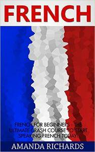 French For Beginners - The Ultimate Crash Course To Start Speaking French Today!