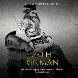 «Seth Kinman: The Life and Legacy of the Famous Californian Mountain Man» by Charles River Editors