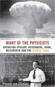 The Night of the Physicists: Operation Epsilon: Heisenberg, Hahn, Weizsäcker and the German Bomb