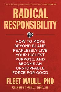 Radical Responsibility: How to Move Beyond Blame, Fearlessly Live Your Highest Purpose, and Become an Unstoppable Force...