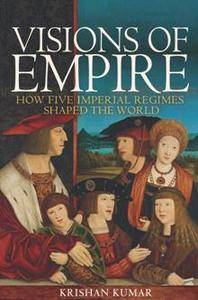Visions of Empire : How Five Imperial Regimes Shaped the World