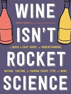 Wine Isn't Rocket Science: A Quick and Easy Guide to Understanding, Buying, Tasting, and Pairing Every Type of Wine
