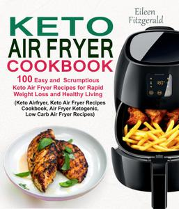 Keto Air Fryer Cookbook: 100 Easy and Scrumptious Keto Air Fryer Recipes for Rapid Weight Loss and Healthy Living