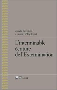 L'interminable écriture de l'Extermination - Alain Finkielkraut