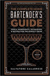 The Complete Home Bartender's Guide Tools, Ingredients, Techniques, & Recipes for the Perfect Drink
