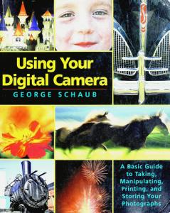 Using Your Digital Camera: A Basic Guide to Taking, Manipulating, Printing, and Storing Your Photographs