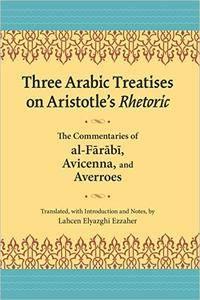 Three Arabic Treatises on Aristotle's Rhetoric: The Commentaries of al-Farabi, Avicenna, and Averroes