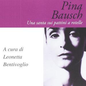 «Pina Bausch. Una santa sui pattini a rotelle» by Leonetta Bentivoglio