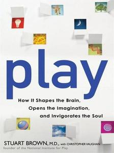 Play: How It Shapes the Brain, Opens the Imagination, and Invigorates the Soul Soul