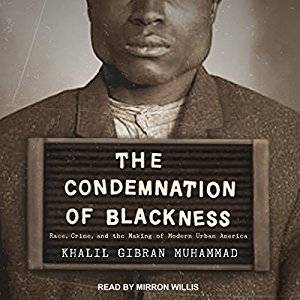 The Condemnation of Blackness: Race, Crime, and the Making of Modern Urban America [Audiobook]