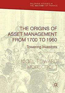 The Origins of Asset Management from 1700 to 1960: Towering Investors (Palgrave Studies in the History of Finance) [Repost]