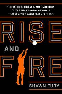 Rise and Fire: The Origins, Science, and Evolution of the Jump Shot and How It Transformed Basketball Forever