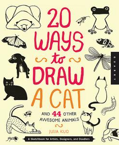 20 Ways to Draw a Cat and 44 Other Awesome Animals A Sketchbook for Artists, Designers