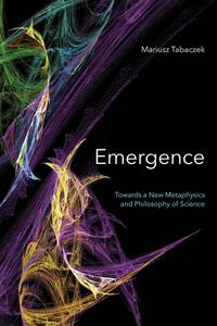 Emergence: Towards A New Metaphysics and Philosophy of Science