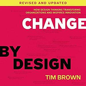 Change by Design, Revised and Updated: How Design Thinking Transforms Organizations and Inspires Innovation [Audiobook]