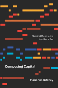 Composing Capital : Classical Music in the Neoliberal Era