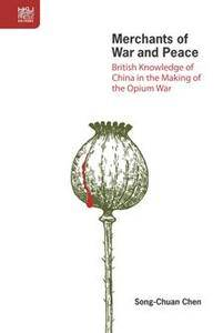 Merchants of War and Peace : British Knowledge of China in the Making of the Opium War