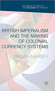 British Imperialism and the Making of Colonial Currency Systems (Palgrave Studies in the History of Finance) [Repost]
