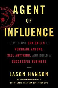 Agent of Influence: How to Use Spy Skills to Persuade Anyone, Sell Anything, and Build a Successful Business