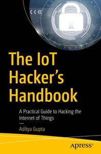 The IoT Hacker's Handbook: A Practical Guide to Hacking the Internet of Things (Repost)