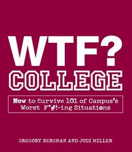 «WTF? College: How to Survive 101 of Campus's Worst F*#!-ing Situations» by Gregory Bergman,Jodi Miller