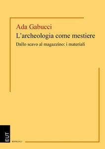 Ada Gabucci - L'archeologia come mestiere. Dallo scavo al magazzino: i materiali (2013)