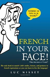 French In Your Face!: 1,001 Smiles, Frowns, Laughs, and Gestures to get your point across in French (repost)