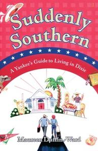 «Suddenly Southern: A Yankee's Guide to Living in Dixie» by Maureen Duffin-Ward