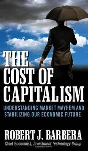 The Cost of Capitalism : Understanding Market Mayhem and Stabilizing our Economic Future