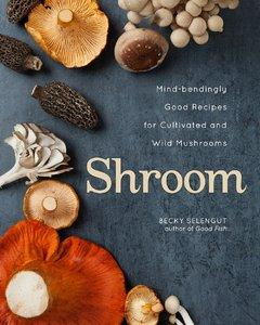 Shroom: Mind-bendingly Good Recipes for Cultivated and Wild Mushrooms (repost)