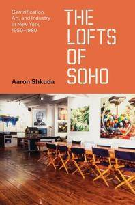 The Lofts of SoHo: Gentrification, Art, and Industry in New York, 1950–1980