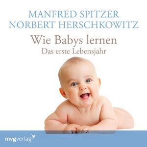 «Wie Babys lernen: Das erste Lebensjahr» by Manfred Spitzer,Norbert Herschkowitz