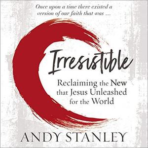 Irresistible: Reclaiming the New That Jesus Unleashed for the World [Audiobook]