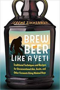 Brew Beer Like a Yeti: Traditional Techniques and Recipes for Unconventional Ales, Gruits, and Other Ferments Using Minimal