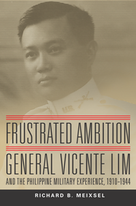 Frustrated Ambition : General Vicente Lim and the Philippine Military Experience, 1910-1944