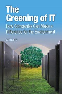 The Greening of IT: How Companies Can Make a Difference for the Environment (Repost)