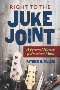 Right to the Juke Joint : A Personal History of American Music