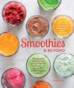 Smoothies & Beyond: Recipes and Ideas For Using Your Pro-Blender For Any Meal of The Day From Batters to Soups to Desserts