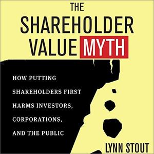 The Shareholder Value Myth: How Putting Shareholders First Harms Investors, Corporations, and the Public [Audiobook]